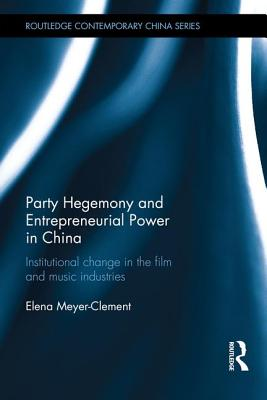 Party Hegemony and Entrepreneurial Power in China: Institutional Change in the Film and Music Industries - Meyer-Clement, Elena