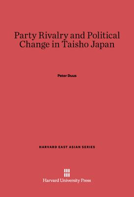 Party Rivalry and Political Change in Taisho Japan - Duus, Peter