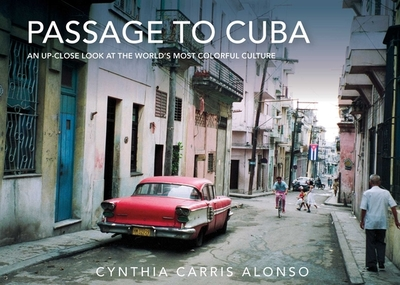 Passage to Cuba: An Up-Close Look at the World's Most Colorful Culture - Carris Alonso, Cynthia