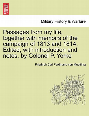 Passages from My Life, Together with Memoirs of the Campaign of 1813 and 1814. Edited, with Introduction and Notes, by Colonel P. Yorke - Mueffling, Friedrich Carl Ferdinand Von