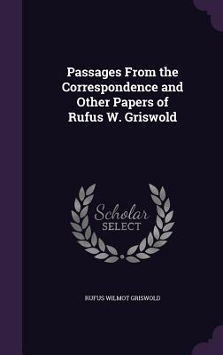 Passages from the Correspondence and Other Papers of Rufus W. Griswold - Griswold, Rufus Wilmot