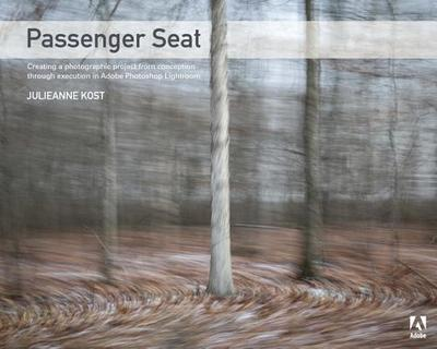 Passenger Seat: Creating a Photographic Project from Conception Through Execution in Adobe Photoshop Lightroom - Kost, Julieanne