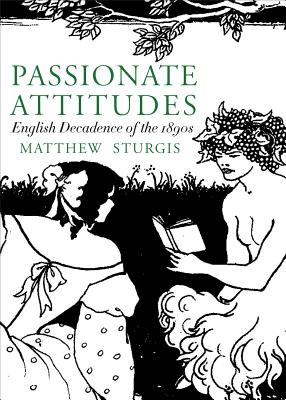 Passionate Attitudes: The English Decadence of the 1890s - Sturgis, Matthew