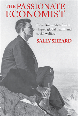Passionate Economist: How Brian Abel-Smith Shaped Global Health and Social Welfare - Sheard, Sally