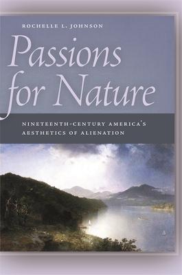 Passions for Nature: Nineteenth-Century America's Aesthetics of Alienation - Johnson, Rochelle
