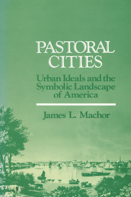 Pastoral Cities: Urban Ideals - Machor, James L