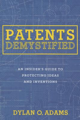Patents Demystified: An Insider's Guide to Protecting Ideas and Inventions - Adams, Dylan O