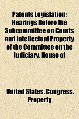 Patents Legislation; Hearings Before the Subcommittee on Courts and Intellectual Property of the Committee on the Judiciary, House of - Property, United States Congress