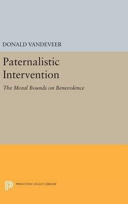 Paternalistic Intervention: The Moral Bounds on Benevolence - VanDeVeer, Donald