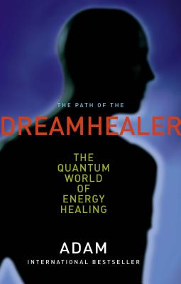 Path of the Dreamhealer: The Quantum World of Energy Healing - Adam