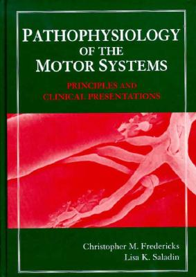 Pathophysiology of the Motor Systems: Principles and Clinical Presentations - Fredericks, Christopher M, PhD, and Saladin, Lisa K, MSc, and Fredericks, C M