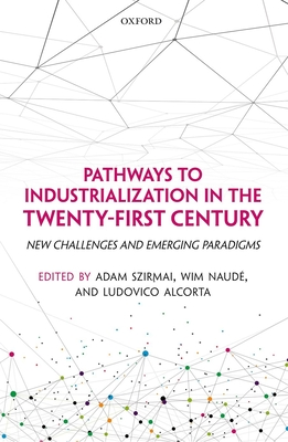 Pathways to Industrialization in the Twenty-First Century: New Challenges and Emerging Paradigms - Szirmai, Adam (Editor), and Naude, Wim (Editor), and Alcorta, Ludovico (Editor)