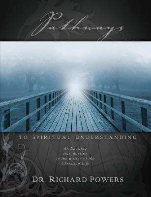 Pathways to Spiritual Understanding: An Exciting Introduction to the Basics of the Christian Life - Powers, Richard