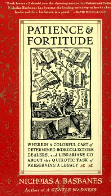 Patience & Fortitude: Wherein a Colorful Cast of Determined Book Collectors, Dealers, and Librarians Go about the Quixotic Task of Preserving a Legacy - Basbanes, Nicholas A