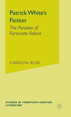 Patrick White's Fiction: The Paradox of Fortunate Failure - Bliss, Carolyn