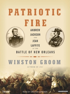 Patriotic Fire: Andrew Jackson and Jean Laffite at the Battle of New Orleans - Groom, Winston, Mr., and Gardner, Grover, Professor (Read by)