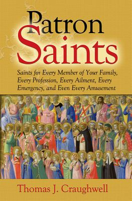Patron Saints: Saints for Every Member of Your Family, Every Profession, Every Ailment, Every Emergency, and Even Every Amusement - Craughwell, Thomas J
