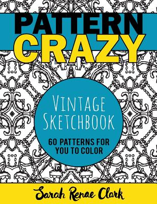Pattern Crazy: Vintage Sketches - Adult Coloring Book: 60 Vintage Sketch Patterns for You to Color - Clark, Sarah Renae