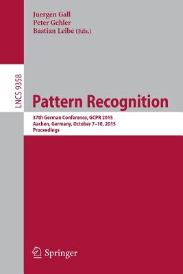 Pattern Recognition: 37th German Conference, Gcpr 2015, Aachen, Germany, October 7-10, 2015, Proceedings - Gall, Juergen (Editor)