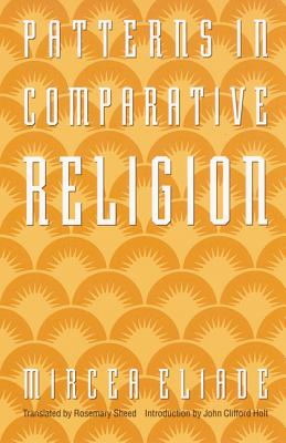Patterns in Comparative Religion - Eliade, Mircea, and Sheed, Rosemary (Translated by), and Holt, John C (Introduction by)