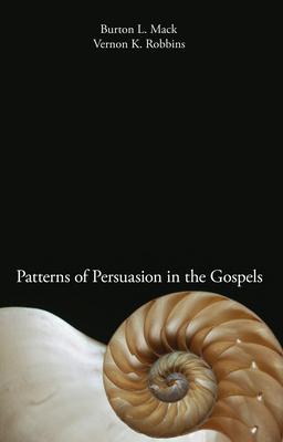 Patterns of Persuasion in the Gospels - Mack, Burton L, and Robbins, Vernon K