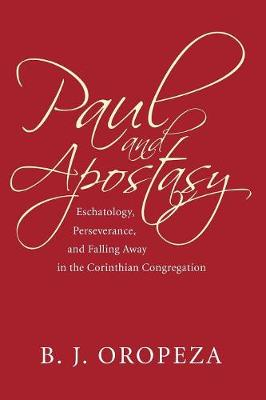 Paul and Apostasy: Eschatology, Perseverance, and Falling Away in the Corinthian Congregation - Oropeza, B J