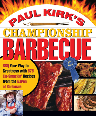 Paul Kirk's Championship Barbecue: BBQ Your Way to Greatness with 575 Lip-Smackin' Recipes from the Baron of Barbecue - Kirk, Paul, and Lyon, Bob