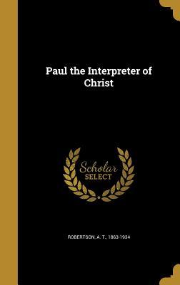Paul the Interpreter of Christ - Robertson, A T 1863-1934 (Creator)