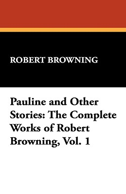 Pauline and Other Stories: The Complete Works of Robert Browning, Vol. 1 - Browning, Robert