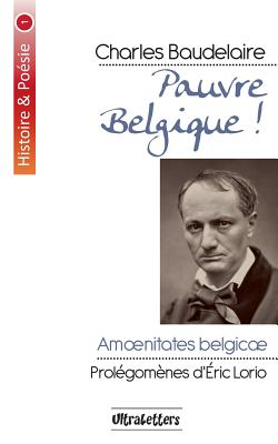Pauvre Belgique ! - Baudelaire, Charles P, and Lorio, Eric