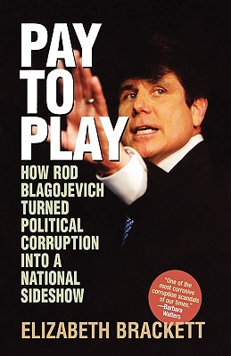 Pay to Play: How Rod Blagojevich Turned Political Corruption Into a National Sideshow - Brackett, Elizabeth