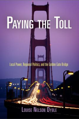 Paying the Toll: Local Power, Regional Politics, and the Golden Gate Bridge - Dyble, Louise Nelson