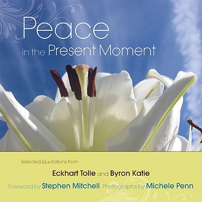 Peace in the Present Moment - Tolle, Eckhart, and Katie, Byron, and Penn, Michele (Photographer)