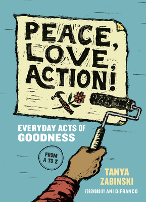 Peace, Love, Action!: Everyday Acts of Goodness from A to Z - Zabinski, Tanya, and Difranco, Ani (Foreword by)