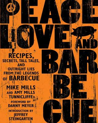 Peace, Love & Barbecue: Recipes, Secrets, Tall Tales, and Outright Lies from the Legends of Barbecue: A Cookbook - Mills, Mike, and Tunnicliffe, Amy Mills, and Meyer, Danny (Foreword by)