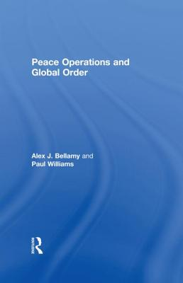 Peace Operations and Global Order - Bellamy, Alex J (Editor), and Williams, Paul (Editor)