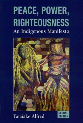 Peace, Power, Righteousness: An Indigenous Manifesto - Alfred, Taiaiake