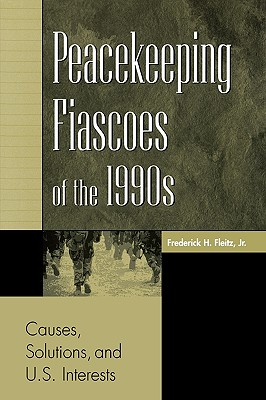 Peacekeeping Fiascoes of the 1990s: Causes, Solutions, and U.S. Interests - Fleitz, Frederick H