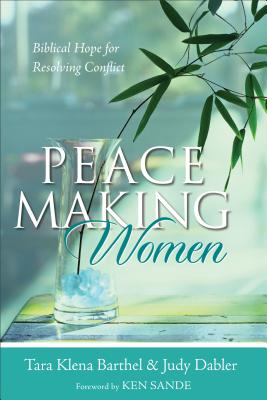 Peacemaking Women: Biblical Hope for Resolving Conflict - Barthel, Tara Klena, and Dabler, Judy, and Sande, Ken (Foreword by)