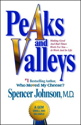 Peaks and Valleys: Making Good and Bad Times Work for You--At Work and in Life - Johnson, Spencer