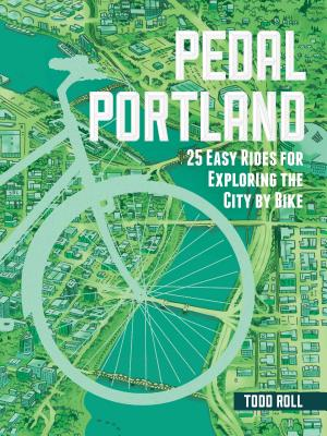 Pedal Portland: 25 Easy Rides for Exploring the City by Bike - Roll, Todd