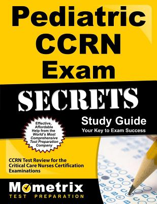 Pediatric CCRN Exam Secrets Study Guide: CCRN Test Review for the Critical Care Nurses Certification Examinations - Ccrn Exam Secrets Test Prep (Editor)