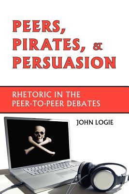 Peers, Pirates, and Persuasion: Rhetoric in the Peer-To-Peer Debates - Logie, John