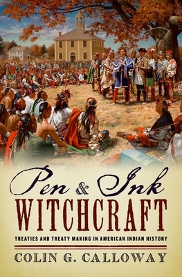 Pen and Ink Witchcraft: Treaties and Treaty Making in American Indian History - Calloway, Colin G