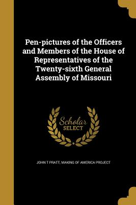Pen-Pictures of the Officers and Members of the House of Representatives of the Twenty-Sixth General Assembly of Missouri - Pratt, John T, and Making of America Project (Creator)