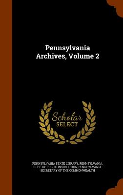 Pennsylvania Archives, Volume 2 - Pennsylvania State Library (Creator), and Pennsylvania Secretary of the Commonwea (Creator)
