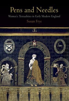 Pens and Needles: Women's Textualities in Early Modern England - Frye, Susan