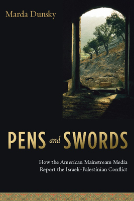 Pens and Swords: How the American Mainstream Media Report the Israeli-Palestinian Conflict - Dunsky, Marda