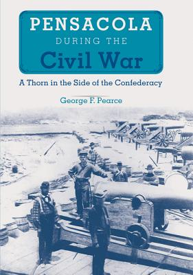 Pensacola During the Civil War: A Thorn in the Side of the Confederacy - Pearce, George F