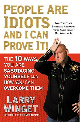 People Are Idiots and I Can Prove It!: The 10 Ways You Are Sabotaging Yourself and How You Can Overcome Them - Winget, Larry